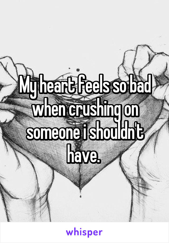 My heart feels so bad when crushing on someone i shouldn't have.