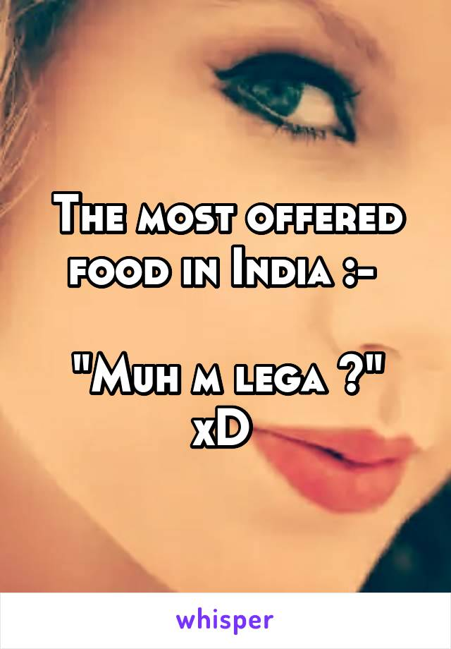 """The most offered food in India :-   """"Muh m lega ?"""" xD"""