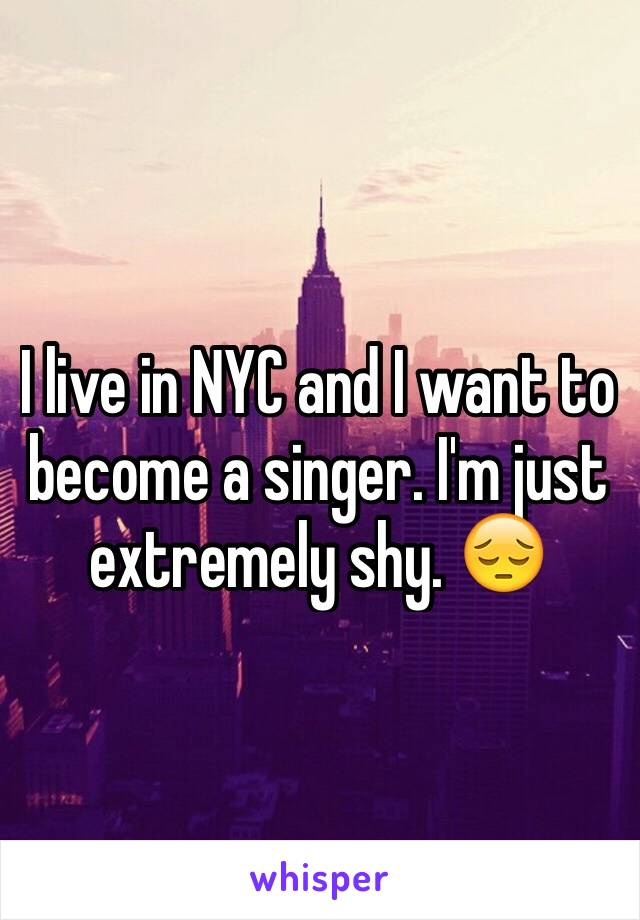 I live in NYC and I want to become a singer. I'm just extremely shy. 😔
