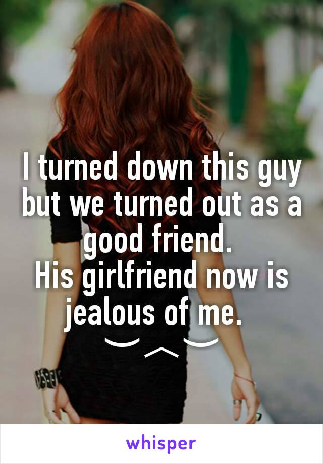 I turned down this guy but we turned out as a good friend.  His girlfriend now is jealous of me.   ︶︿︶