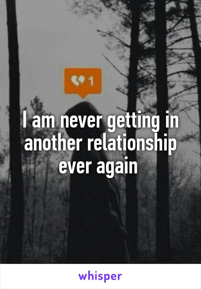 I am never getting in another relationship ever again