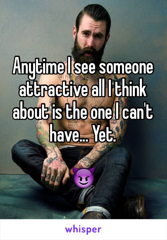 Anytime I see someone attractive all I think about is the one I can't have... Yet.  😈