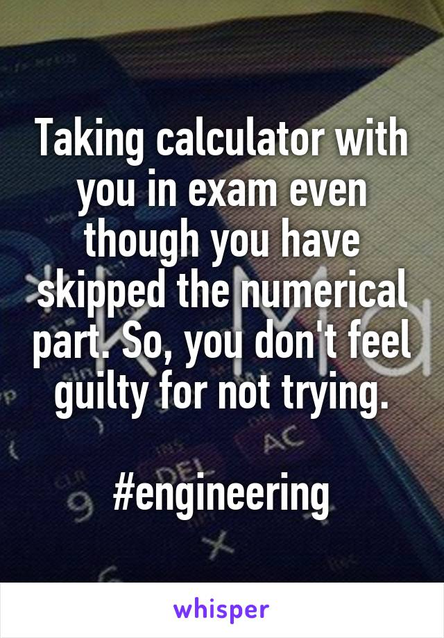 Taking calculator with you in exam even though you have skipped the numerical part. So, you don't feel guilty for not trying.  #engineering