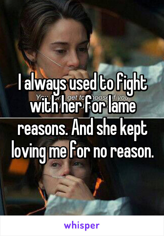 I always used to fight with her for lame reasons. And she kept loving me for no reason.
