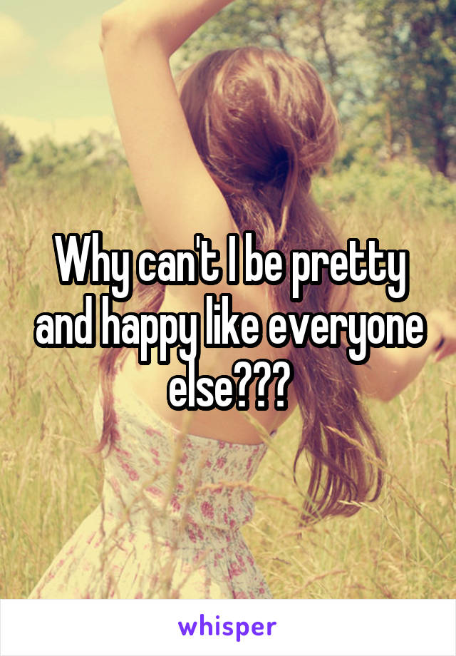 Why can't I be pretty and happy like everyone else???