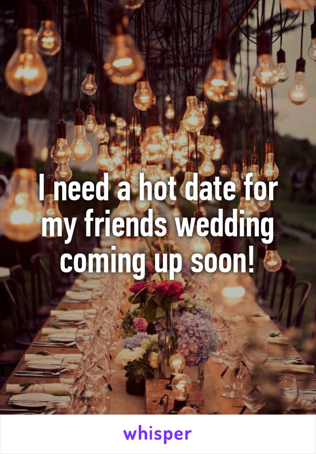 I need a hot date for my friends wedding coming up soon!