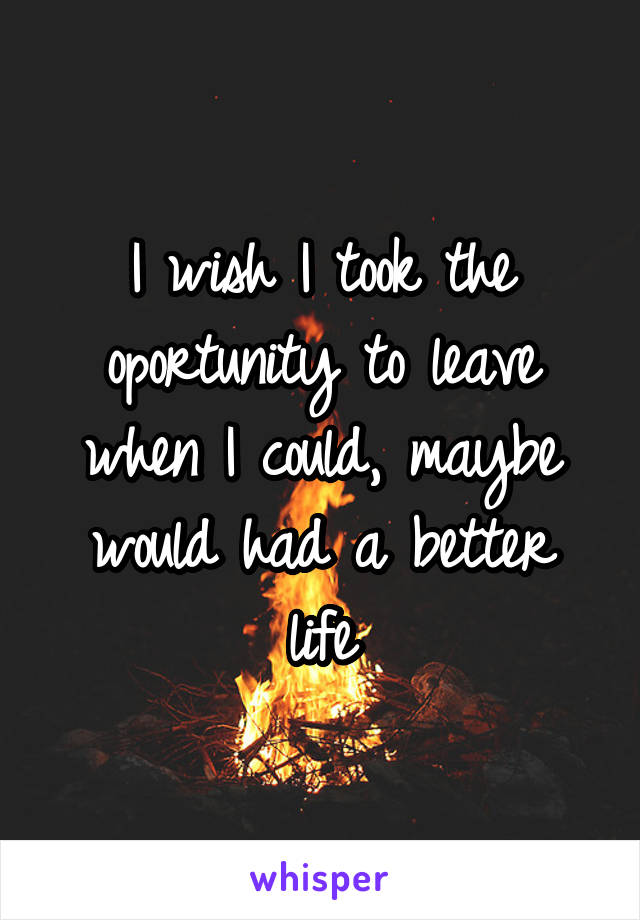 I wish I took the oportunity to leave when I could, maybe would had a better life