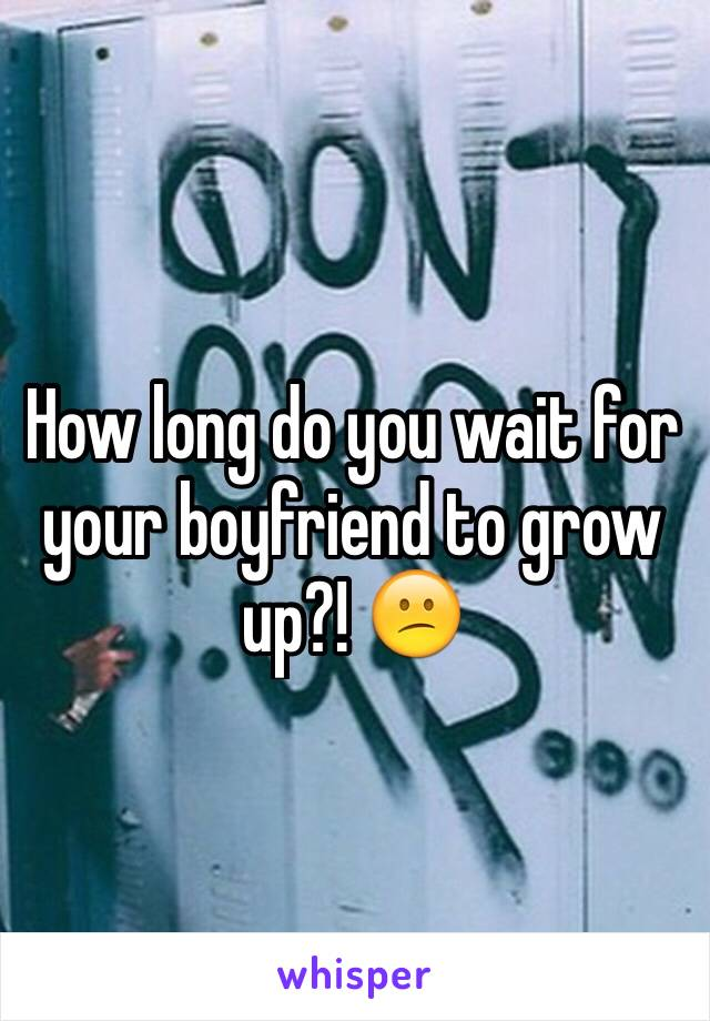 How long do you wait for your boyfriend to grow up?! 😕