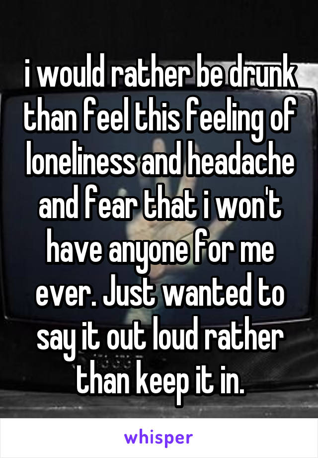 i would rather be drunk than feel this feeling of loneliness and headache and fear that i won't have anyone for me ever. Just wanted to say it out loud rather than keep it in.