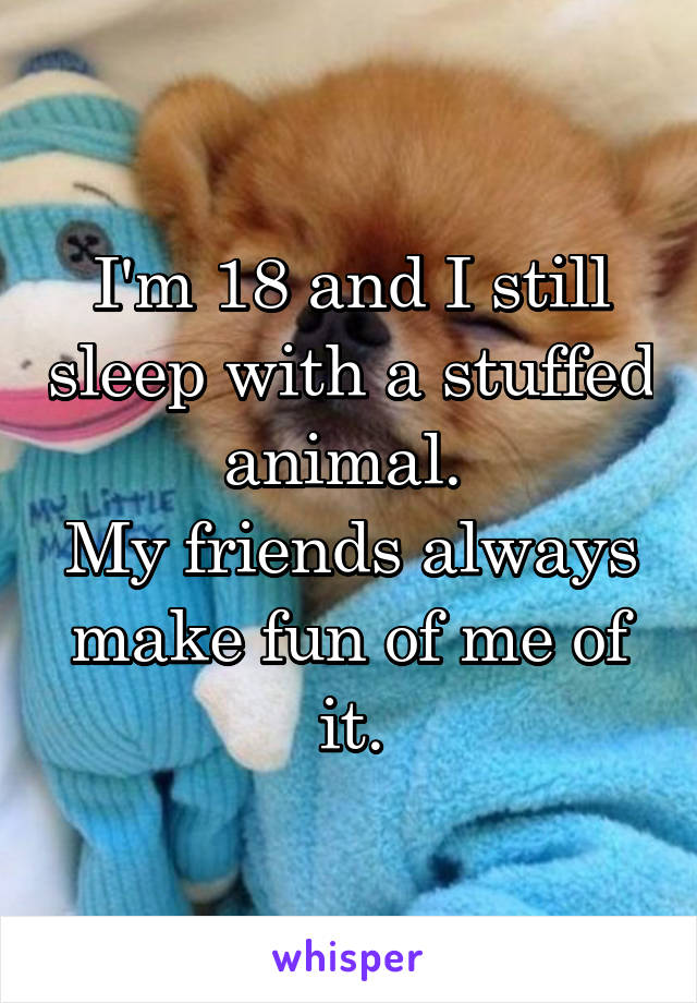 I'm 18 and I still sleep with a stuffed animal.  My friends always make fun of me of it.