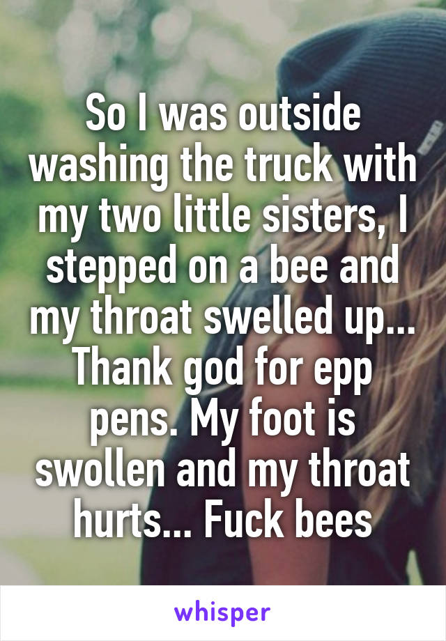 So I was outside washing the truck with my two little sisters, I stepped on a bee and my throat swelled up... Thank god for epp pens. My foot is swollen and my throat hurts... Fuck bees