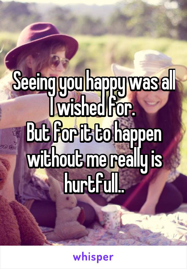Seeing you happy was all I wished for.  But for it to happen without me really is hurtfull..