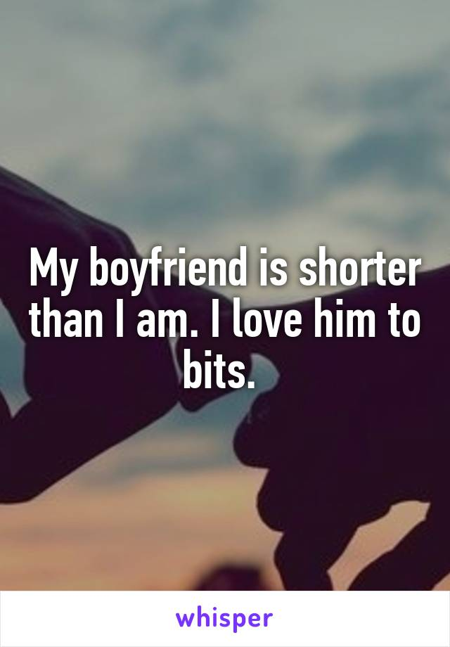 My boyfriend is shorter than I am. I love him to bits.