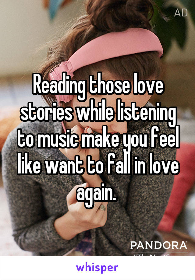 Reading those love stories while listening to music make you feel like want to fall in love again.