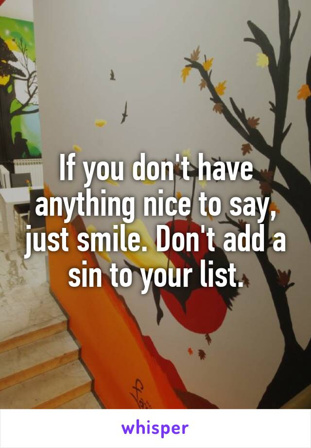 If you don't have anything nice to say, just smile. Don't add a sin to your list.