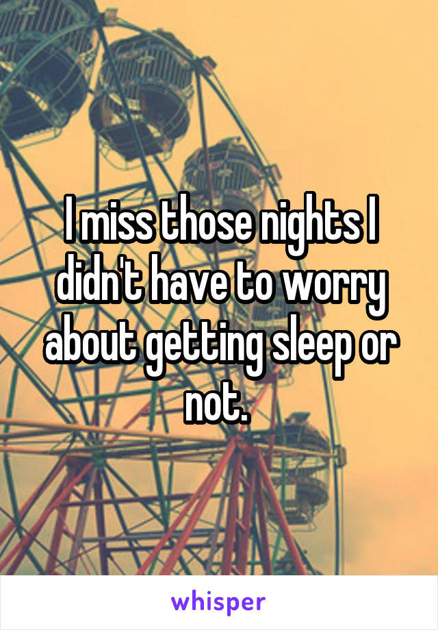 I miss those nights I didn't have to worry about getting sleep or not.