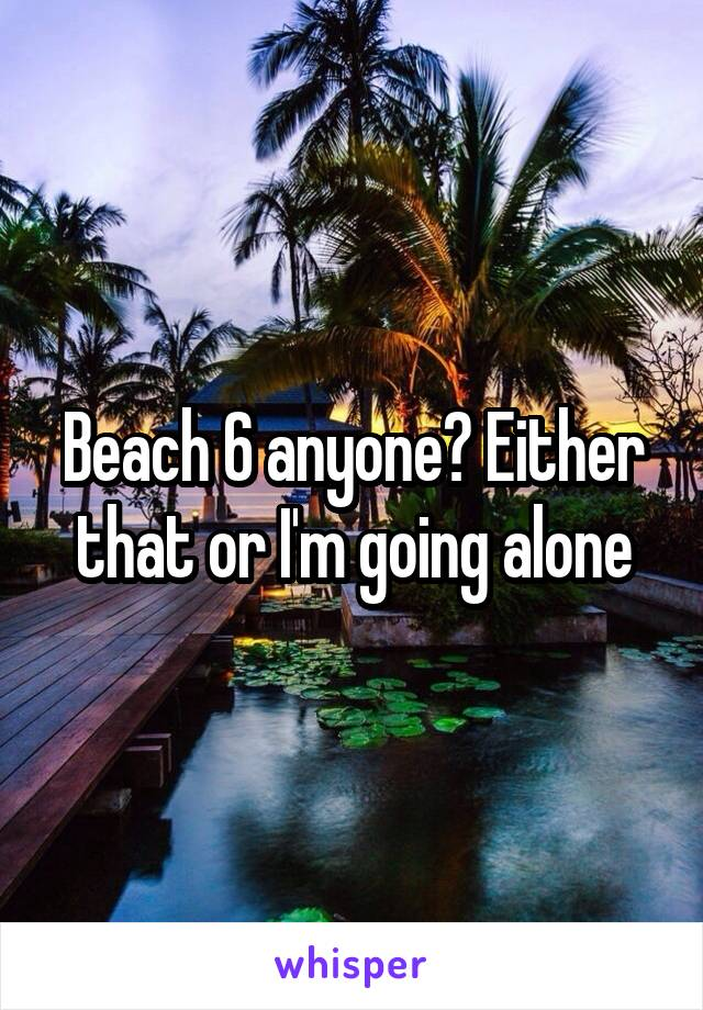 Beach 6 anyone? Either that or I'm going alone