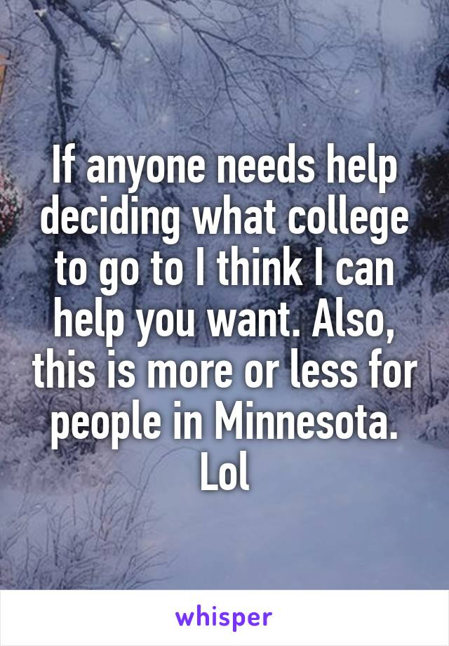 If anyone needs help deciding what college to go to I think I can help you want. Also, this is more or less for people in Minnesota. Lol