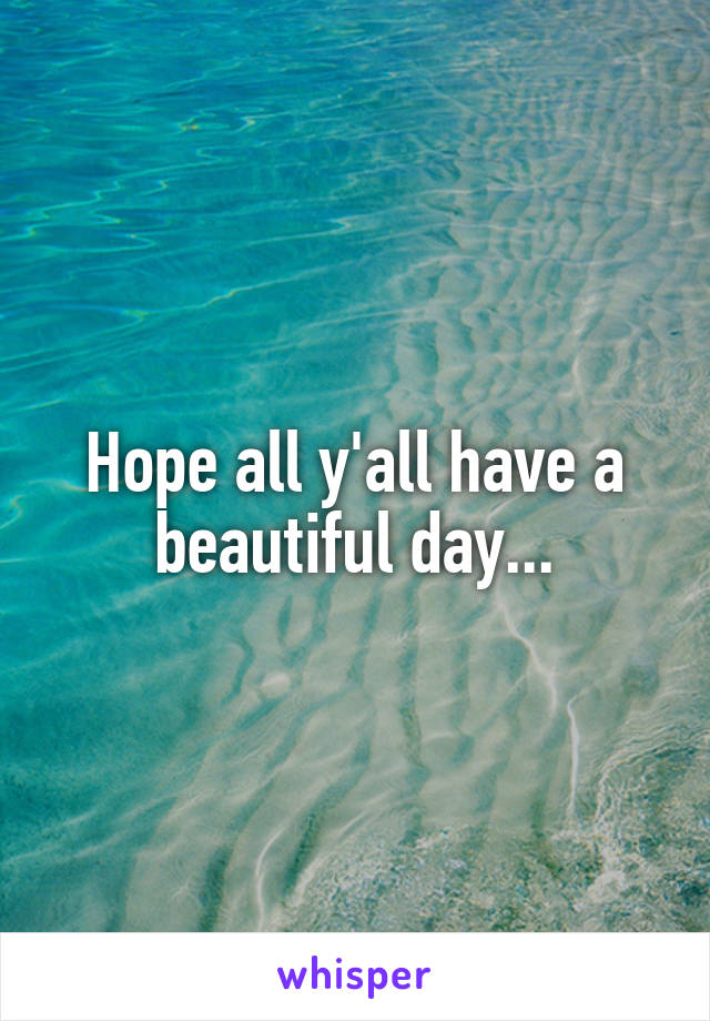 Hope all y'all have a beautiful day...
