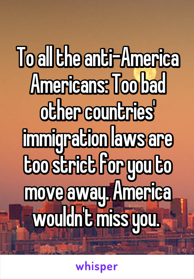 To all the anti-America Americans: Too bad other countries' immigration laws are too strict for you to move away. America wouldn't miss you.