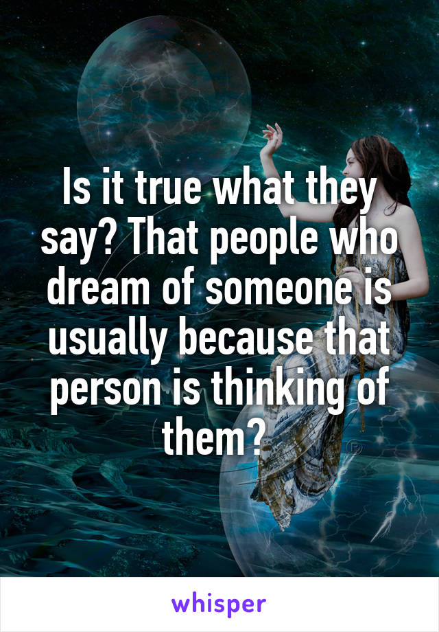 Is it true what they say? That people who dream of someone is usually because that person is thinking of them?