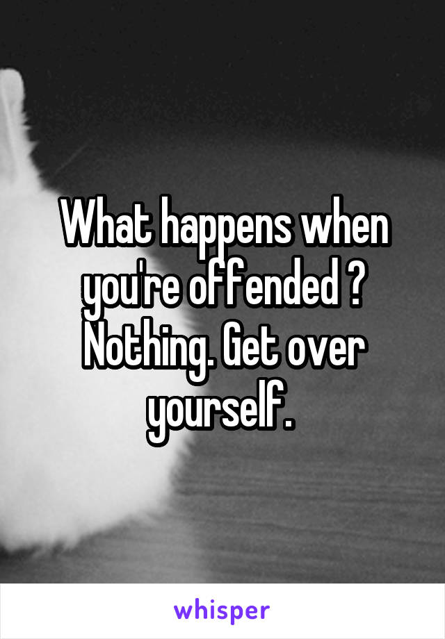 What happens when you're offended ? Nothing. Get over yourself.
