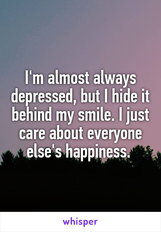 I'm almost always depressed, but I hide it behind my smile. I just care about everyone else's happiness.