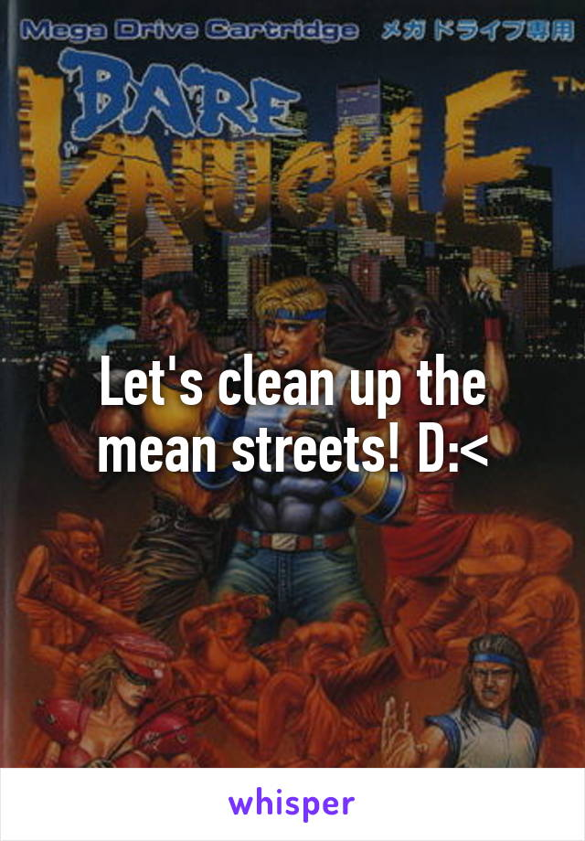 Let's clean up the mean streets! D:<
