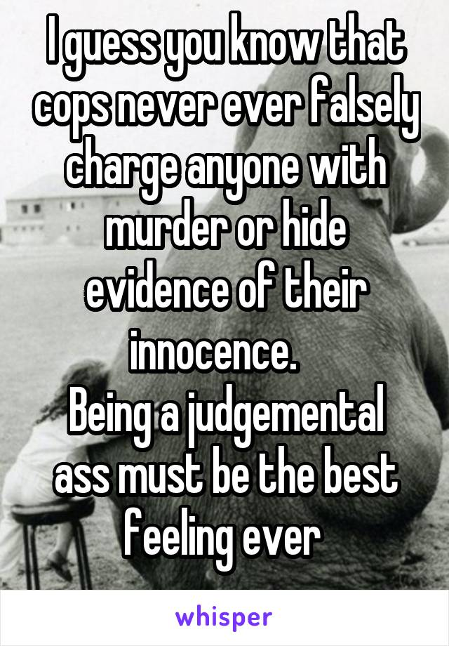 I guess you know that cops never ever falsely charge anyone with murder or hide evidence of their innocence.    Being a judgemental ass must be the best feeling ever