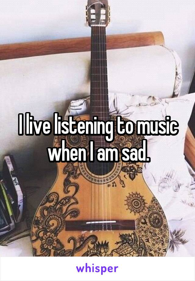 I live listening to music when I am sad.