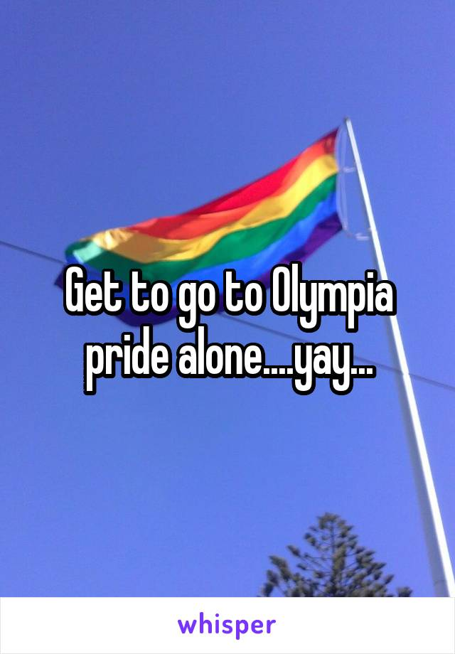 Get to go to Olympia pride alone....yay...