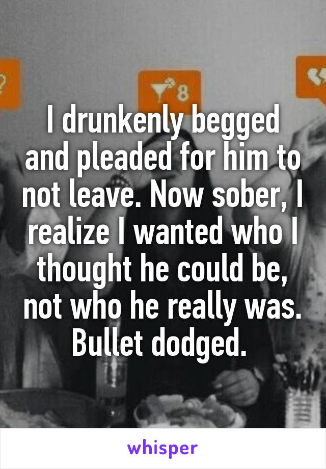 I drunkenly begged and pleaded for him to not leave. Now sober, I realize I wanted who I thought he could be, not who he really was. Bullet dodged.