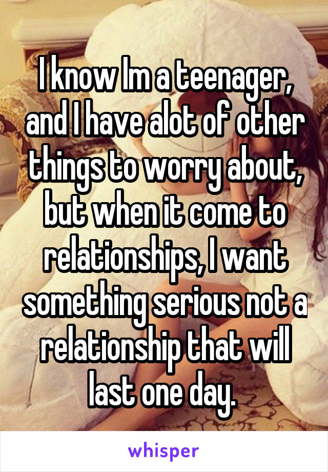 I know Im a teenager, and I have alot of other things to worry about, but when it come to relationships, I want something serious not a relationship that will last one day.