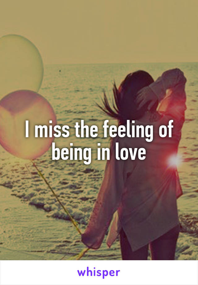 I miss the feeling of being in love
