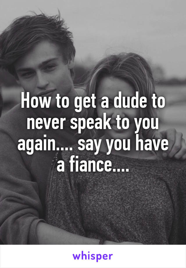 How to get a dude to never speak to you again.... say you have a fiance....