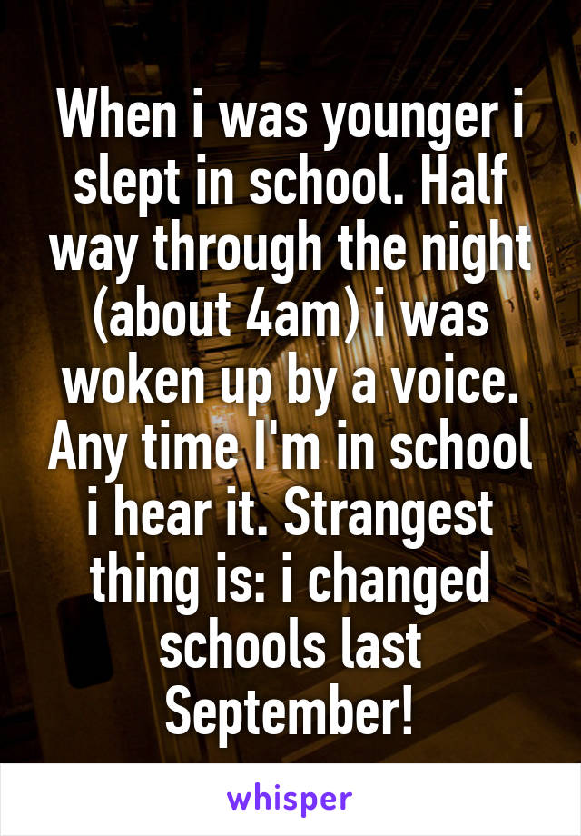 When i was younger i slept in school. Half way through the night (about 4am) i was woken up by a voice. Any time I'm in school i hear it. Strangest thing is: i changed schools last September!