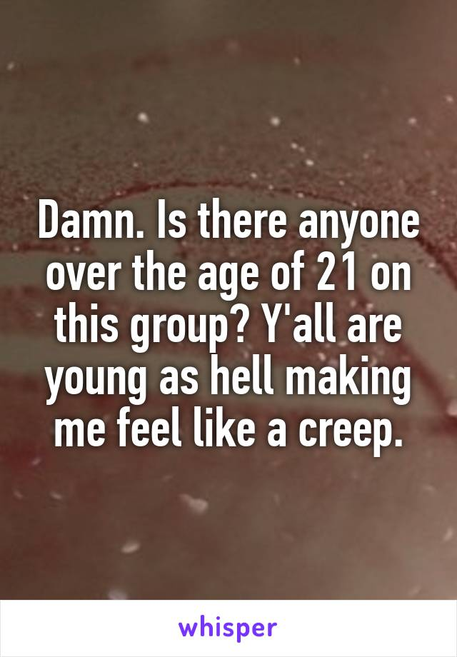 Damn. Is there anyone over the age of 21 on this group? Y'all are young as hell making me feel like a creep.