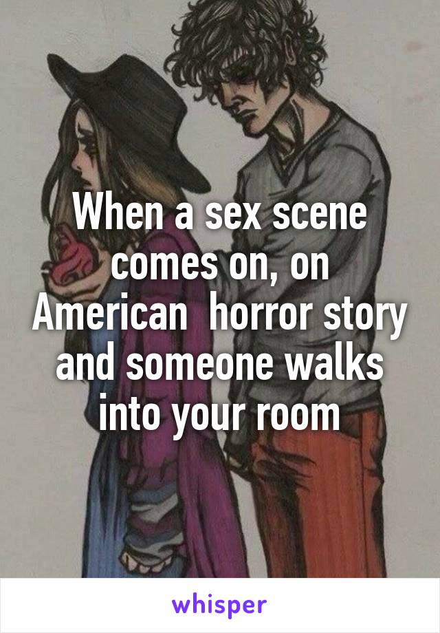 When a sex scene comes on, on American  horror story and someone walks into your room