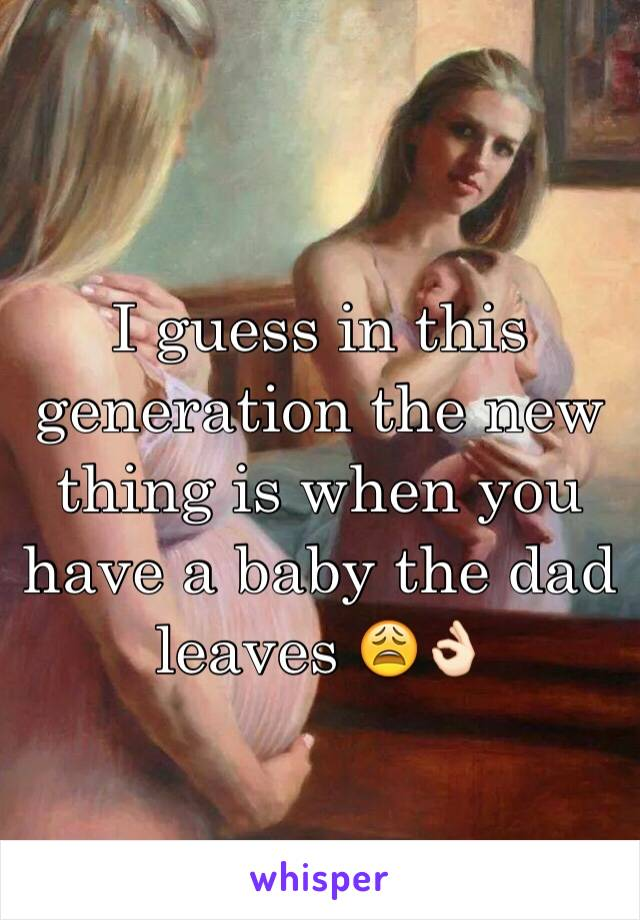 I guess in this generation the new thing is when you have a baby the dad leaves 😩👌🏻