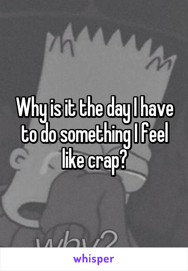 Why is it the day I have to do something I feel like crap?