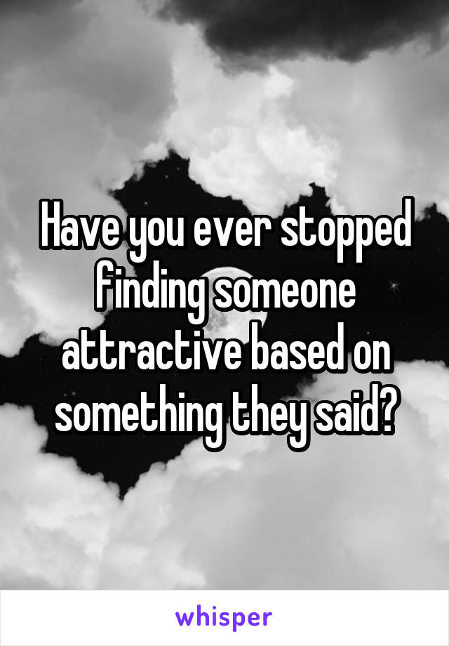 Have you ever stopped finding someone attractive based on something they said?