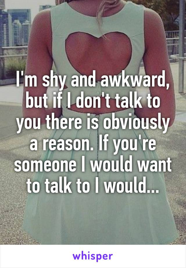 I'm shy and awkward, but if I don't talk to you there is obviously a reason. If you're someone I would want to talk to I would...