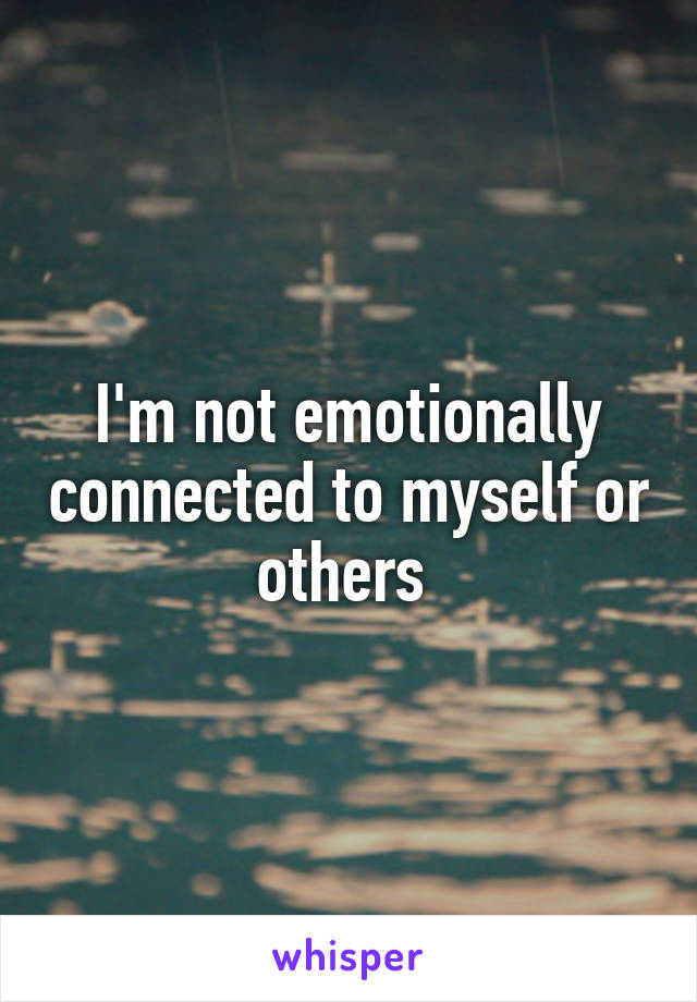 I'm not emotionally connected to myself or others