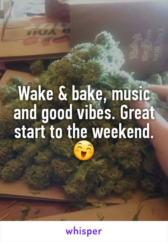 Wake & bake, music and good vibes. Great start to the weekend. 😄