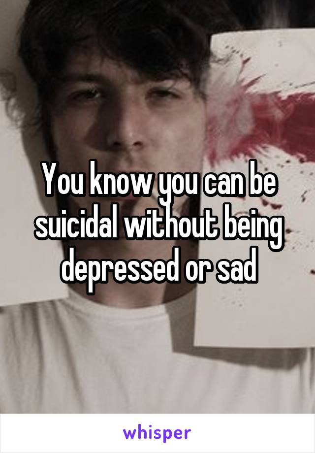 You know you can be suicidal without being depressed or sad