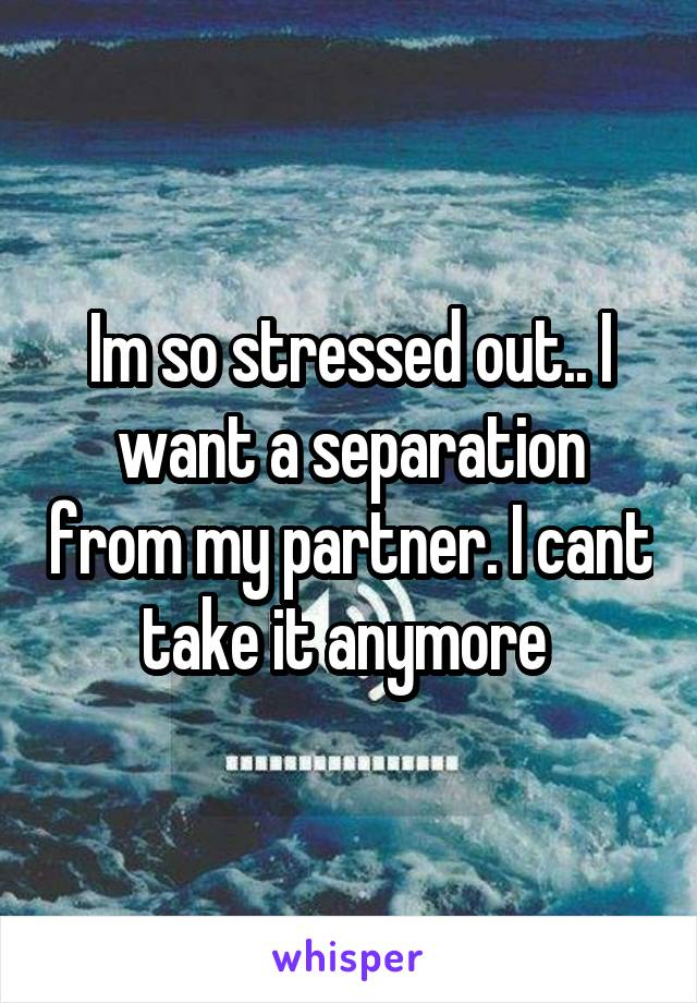 Im so stressed out.. I want a separation from my partner. I cant take it anymore