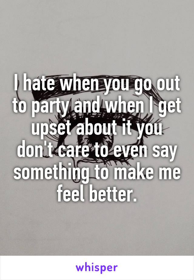 I hate when you go out to party and when I get upset about it you don't care to even say something to make me feel better.