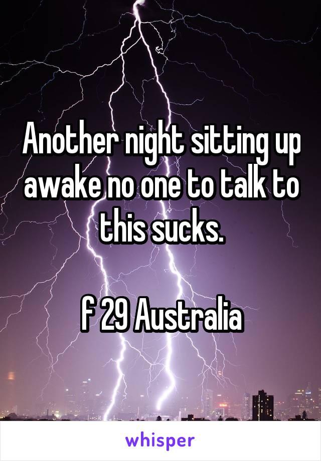 Another night sitting up awake no one to talk to this sucks.  f 29 Australia