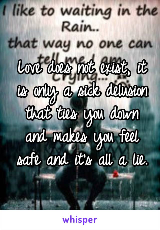 Love does not exist, it is only a sick delusion that ties you down and makes you feel safe and it's all a lie.