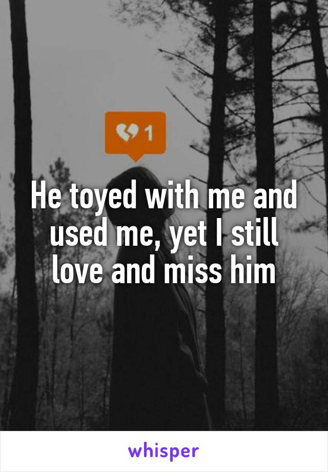 He toyed with me and used me, yet I still love and miss him